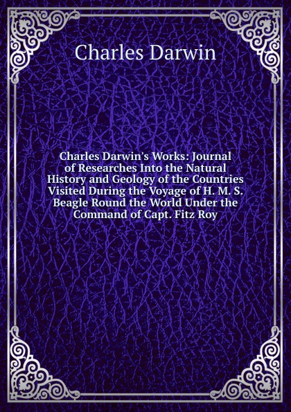 Фото - Darwin Charles Charles Darwin.s Works: Journal of Researches Into the Natural History and Geology of the Countries Visited During the Voyage of H. M. S. Beagle Round the World Under the Command of Capt. Fitz Roy darwin charles journal of researches into the natural history and geology of the countries visited during the voyage of h m s beagle round the world under the command of capt fitz roy r n