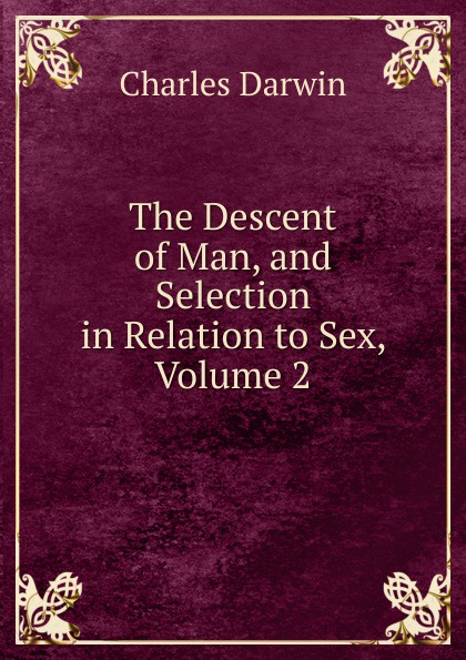 Darwin Charles The Descent of Man, and Selection in Relation to Sex, Volume 2 darwin charles the descent of man and seletion in relation to sex