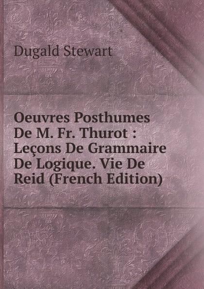 Oeuvres Posthumes De M. Fr. Thurot : Lecons De Grammaire De Logique. Vie De Reid (French Edition)