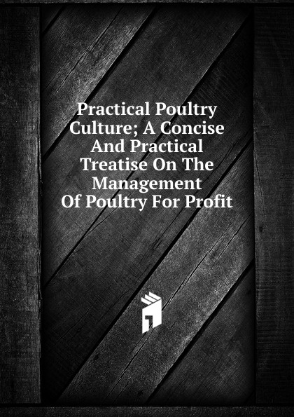 Practical Poultry Culture; A Concise And Practical Treatise On The Management Of Poultry For Profit h will practical poultry culture