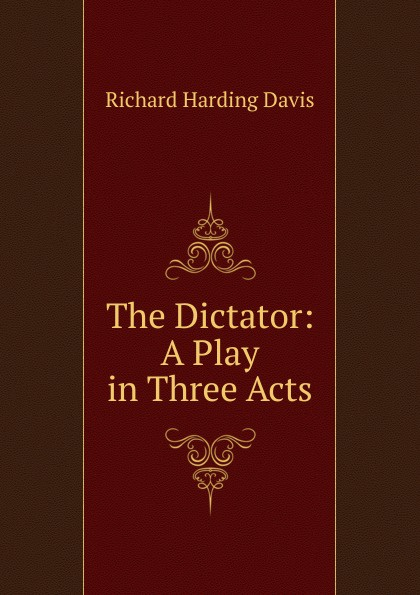 Davis Richard Harding The Dictator: A Play in Three Acts e a bennett milestones a play in three acts