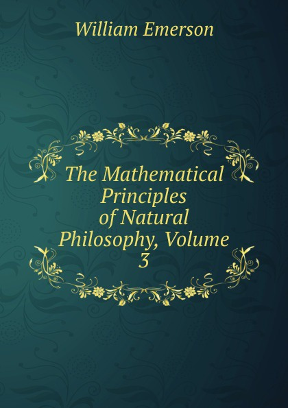 Фото - William Emerson The Mathematical Principles of Natural Philosophy, Volume 3 sir isaac newton william emerson john machin the mathematical principles of natural philosophy volume 3