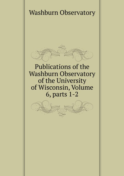 Publications of the Washburn Observatory of the University of Wisconsin, Volume 6,.parts 1-2