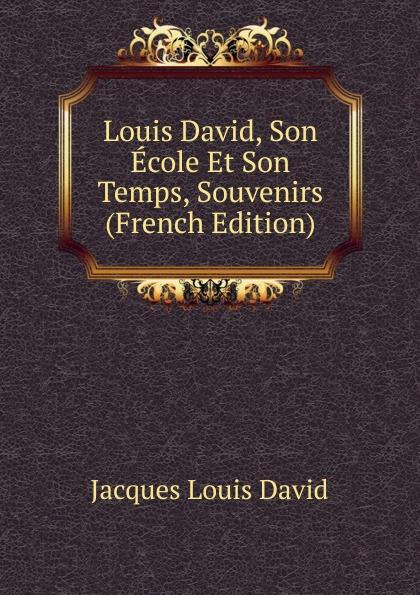 Jacques Louis David Louis David, Son Ecole Et Son Temps, Souvenirs (French Edition) edmond pilon watteau et son ecole classic reprint