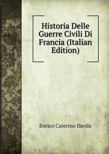 Enrico Caterino Davila Historia Delle Guerre Civili Di Francia (Italian Edition) enrico caterino davila storia delle guerre civili di francia vol 5 p 1