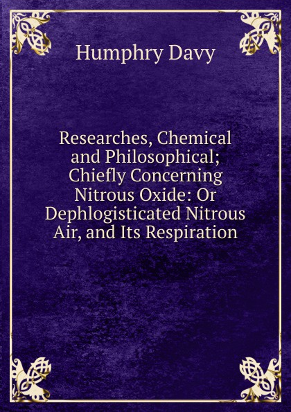 Humphry Davy Researches, Chemical and Philosophical; Chiefly Concerning Nitrous Oxide: Or Dephlogisticated Air, Its Respiration