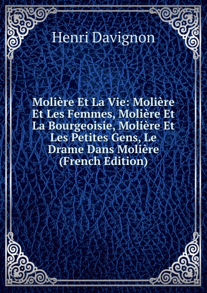 Henri Davignon Moliere Et La Vie: Les Femmes, Bourgeoisie, Petites Gens, Le Drame Dans (French Edition)