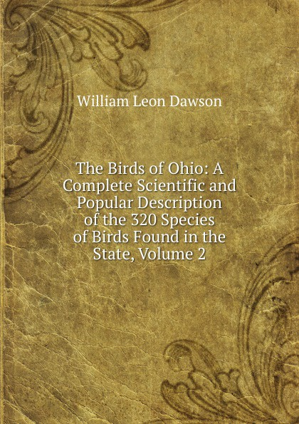 Фото - William Leon Dawson The Birds of Ohio: A Complete Scientific and Popular Description of the 320 Species of Birds Found in the State, Volume 2 william leon dawson the birds of ohio a complete scientific and popular description of the 320 species of birds found in the state volume 2