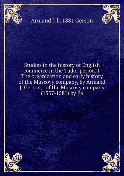 Armand J. b. 1881 Gerson Studies in the history of English commerce Tudor period. I. The organization and early Muscovy company, by Gerson, . company (1557-1581) Ea