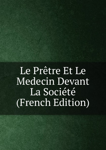 Le Pretre Et Medecin Devant La Societe (French Edition)
