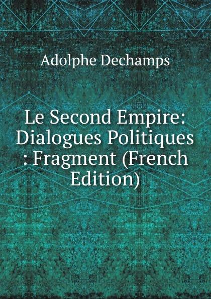 Adolphe Dechamps Le Second Empire: Dialogues Politiques : Fragment (French Edition) adolphe adam le toreador