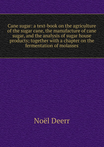 цены на Noël Deerr Cane sugar: a text-book on the agriculture of the sugar cane, the manufacture of cane sugar, and the analysis of sugar house products; together with a chapter on the fermentation of molasses  в интернет-магазинах