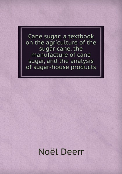 цены на Noël Deerr Cane sugar; a textbook on the agriculture of the sugar cane, the manufacture of cane sugar, and the analysis of sugar-house products  в интернет-магазинах