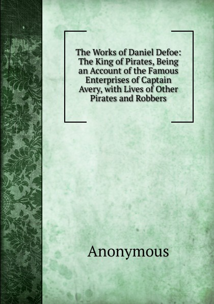 M. l'abbé Trochon The Works of Daniel Defoe: The King of Pirates, Being an Account of the Famous Enterprises of Captain Avery, with Lives of Other Pirates and Robbers defoe d the king of pirates