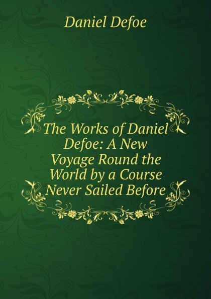 Daniel Defoe The Works of Daniel Defoe: A New Voyage Round the World by a Course Never Sailed Before defoe d a new voyage round the world