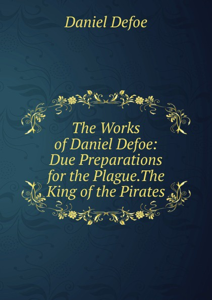 Daniel Defoe The Works of Daniel Defoe: Due Preparations for the Plague.The King of the Pirates defoe d the king of pirates