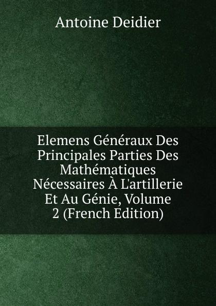 Elemens Generaux Des Principales Parties Des Mathematiques Necessaires A L.artillerie Et Au Genie, Volume 2 (French Edition)
