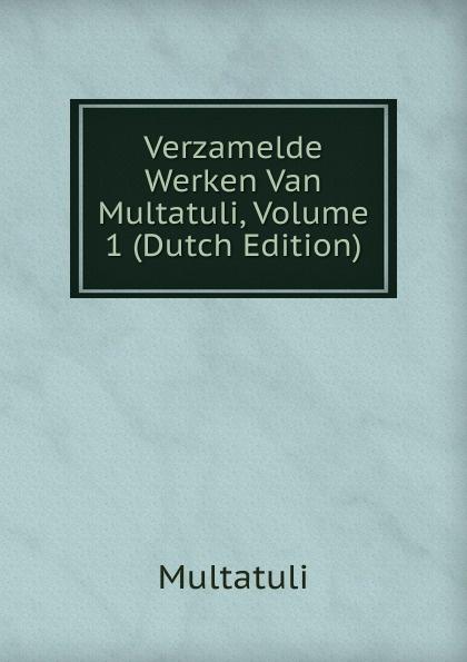 Multatuli Verzamelde Werken Van Multatuli, Volume 1 (Dutch Edition) multatuli nog cens vrye arbeid in nederlandsch indie door multatuli multatuli en zijne werken geschetst dutch edition