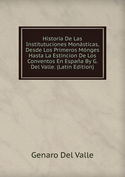 Genaro Del Valle Historia De Las Institutuciones Monasticas, Desde Los Primeros Monges Hasta La Estincion Conventos En Espana By G. Valle. (Latin Edition)