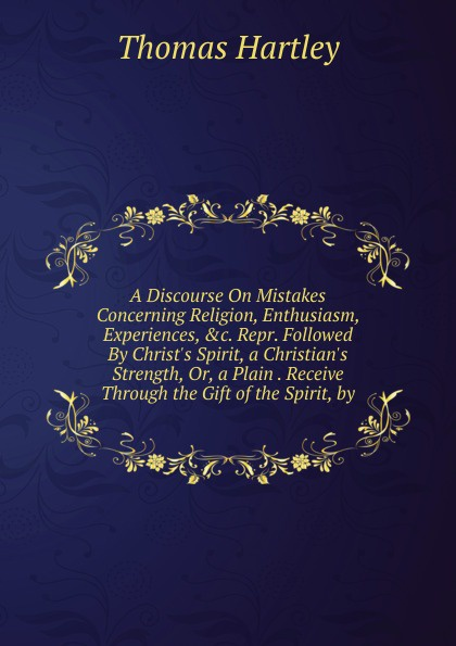Thomas Hartley A Discourse On Mistakes Concerning Religion, Enthusiasm, Experiences, .c. Repr. Followed By Christ.s Spirit, a Christian.s Strength, Or, a Plain . Receive Through the Gift of the Spirit, by thomas green a dissertation on enthusiasm