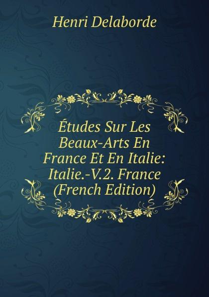 Henri Delaborde Etudes Sur Les Beaux-Arts En France Et En Italie: Italie.-V.2. France (French Edition) victor de jouy l hermite en italie t 2