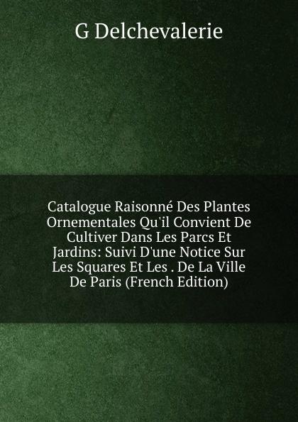 Catalogue Raisonne Des Plantes Ornementales Qu.il Convient De Cultiver Dans Les Parcs Et Jardins: Suivi D.une Notice Sur Les Squares Et Les . De La Ville De Paris (French Edition)