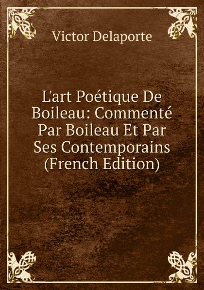 Victor Delaporte L.art Poetique De Boileau: Commente Par Boileau Et Par Ses Contemporains (French Edition) louis belmontet joseph napoleon juge par ses contemporains french edition