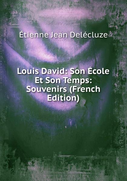 Etienne Jean Delécluze Louis David: Son Ecole Et Son Temps: Souvenirs (French Edition) edmond pilon watteau et son ecole classic reprint