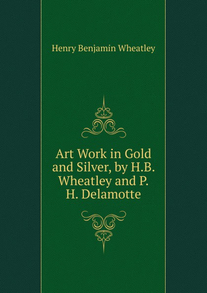 Wheatley Henry Benjamin Art Work in Gold and Silver, by H.B. Wheatley and P.H. Delamotte wheatley henry benjamin how to make an index