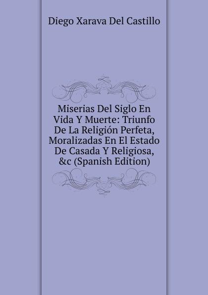 купить Diego Xarava Del Castillo Miserias Del Siglo En Vida Y Muerte: Triunfo De La Religion Perfeta, Moralizadas En El Estado De Casada Y Religiosa, .c (Spanish Edition) недорого