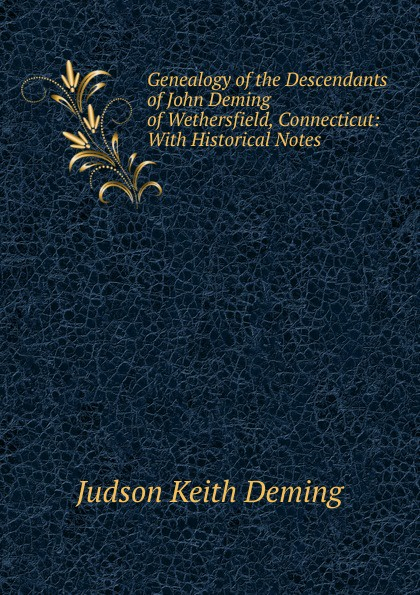 Фото - Judson Keith Deming Genealogy of the Descendants of John Deming of Wethersfield, Connecticut: With Historical Notes orline st john alexander the st john genealogy descendants of matthias st john of dorchester massachusetts 1634 of windsor connecticut 1640 of wethersfield connecticut 1643 1645 and norwalk connecticut 1650