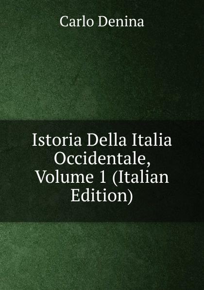 Carlo Denina Istoria Della Italia Occidentale, Volume 1 (Italian Edition) carlo denina istoria politica e letteraria della grecia libera