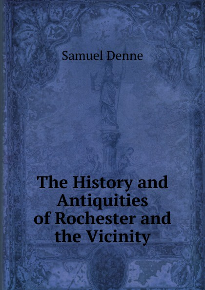 Samuel Denne The History and Antiquities of Rochester and the Vicinity thomas hinderwell the history and antiquities of scarborough and the vicinity