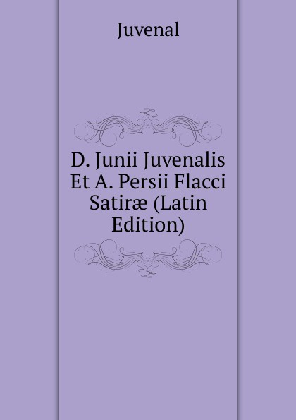 Juvenal D. Junii Juvenalis Et A. Persii Flacci Satirae (Latin Edition) juvenal decimi junii juvenalis et auli persii flacci satirae expurgatae notis