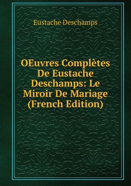 Eustache Deschamps OEuvres Completes De Eustache Deschamps: Le Miroir De Mariage (French Edition) deschamps gaston le malaise de la democratie french edition