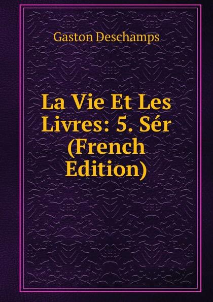 Gaston Deschamps La Vie Et Les Livres: 5. Ser (French Edition) deschamps gaston le malaise de la democratie french edition