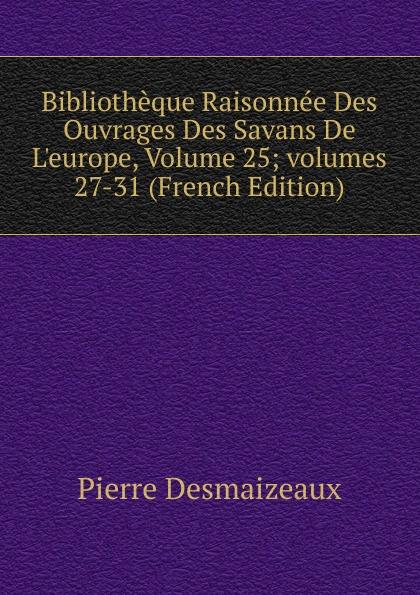 Pierre Desmaizeaux Bibliotheque Raisonnee Des Ouvrages Des Savans De L.europe, Volume 25;.volumes 27-31 (French Edition)