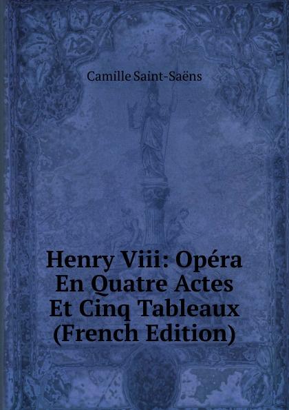 Camille Saint-Saens Henry Viii: Opera En Quatre Actes Et Cinq Tableaux (French Edition) saint saëns camille 1835 1921 samson et dalila opera en 3 actes et 4 tableaux french edition