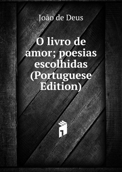 Joao de Deus O livro de amor; poesias escolhidas (Portuguese Edition) liricas e satiras poesias escolhidas e outras ineditas portuguese edition