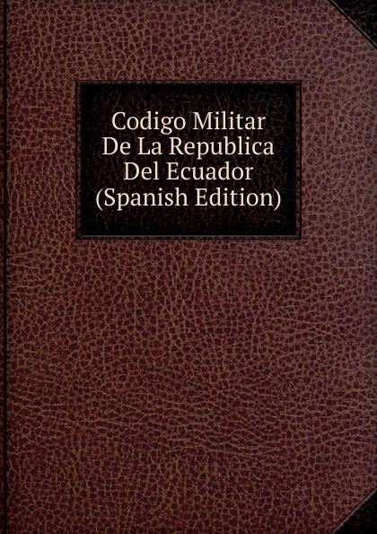 Codigo Militar De La Republica Del Ecuador (Spanish Edition) ecuador codigo civil y codigo de enjuiciamentos en materia civil de la republica del ecuador