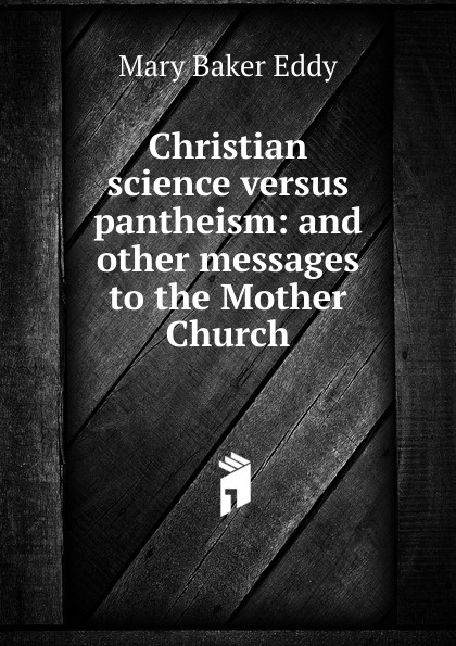 Eddy Mary Baker Christian science versus pantheism: and other messages to the Mother Church