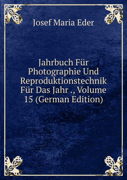 Josef M. Eder Jahrbuch Fur Photographie Und Reproduktionstechnik Fur Das Jahr ., Volume 15 (German Edition) josef wiel tisch fur magenkranke german edition