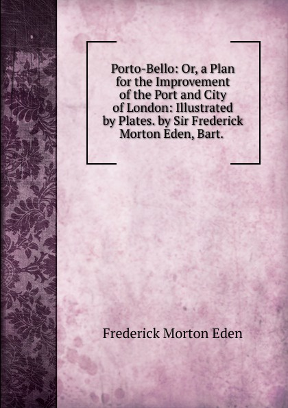 Frederick Morton Eden Porto-Bello: Or, a Plan for the Improvement of the Port and City of London: Illustrated by Plates. by Sir Frederick Morton Eden, Bart. . frederick morton eden an estimete of the number of inhabitants in great britain and ireland