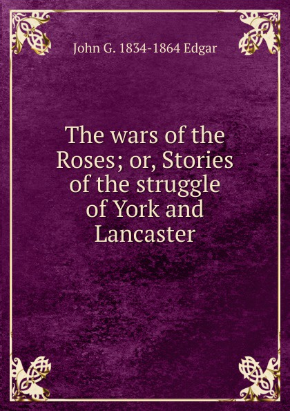 John G. 1834-1864 Edgar The wars of the Roses; or, Stories of the struggle of York and Lancaster edgar john george the wars of the roses