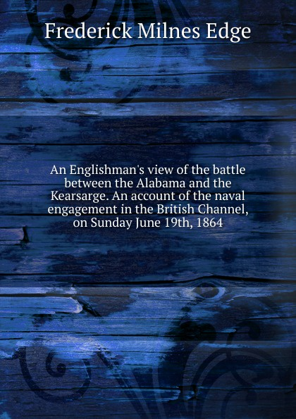 Frederick Milnes Edge An Englishman.s view of the battle between the Alabama and the Kearsarge. An account of the naval engagement in the British Channel, on Sunday June 19th, 1864 william marvel the alabama and the kearsarge
