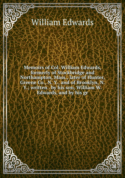 William Edwards Memoirs of Col. William Edwards, formerly of Stockbridge and Northampton, Mass., later of Hunter, Greene Co., N. Y., and of Brooklyn, N. Y.; written . by his son, William W. Edwards, and by his gr edwards william seymour through scandinavia to moscow