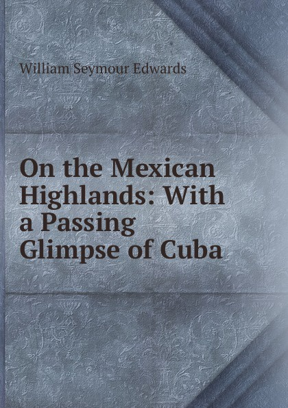 William Seymour Edwards On the Mexican Highlands: With a Passing Glimpse of Cuba edwards william seymour through scandinavia to moscow