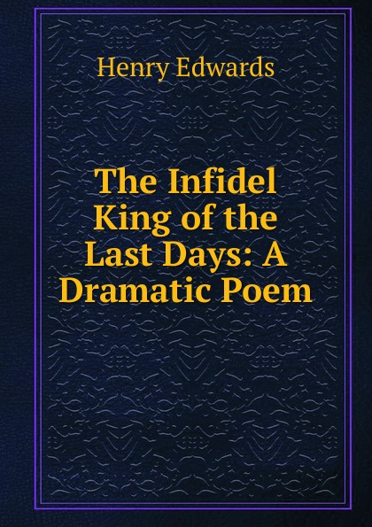 The Infidel King of the Last Days: A Dramatic Poem