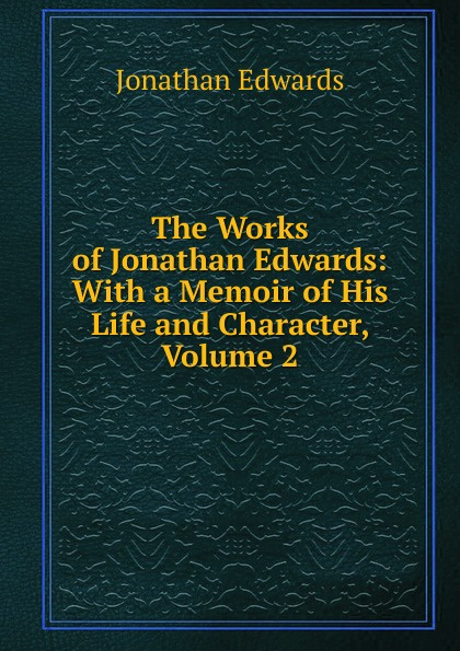 Jonathan Edwards The Works of Jonathan Edwards: With a Memoir of His Life and Character, Volume 2 jonathan edwards a preservative against socinianism