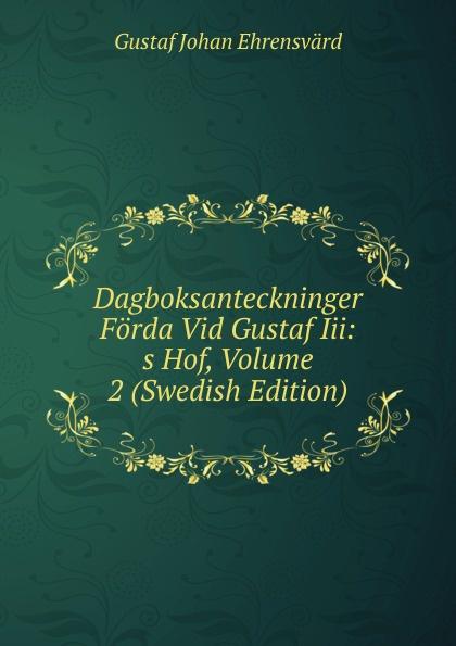 Gustaf Johan Ehrensvärd Dagboksanteckninger Forda Vid Gustaf Iii: s Hof, Volume 2 (Swedish Edition) åberg johan olof mjölnarflickan vid lützen page 2